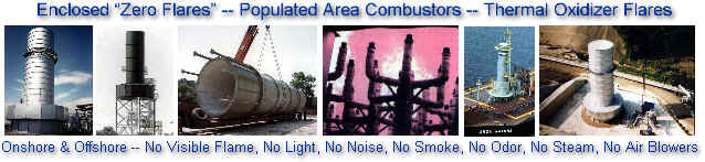 "Enclosed ""Zero Flares"" -- Populated Area Combustor -- Thermal Oxidizer Flares -- Onshore & Offshore -- No Visible Flame, No Light, No Noise, No Smoke, No Odor, No Steam, No Air Blowers"
